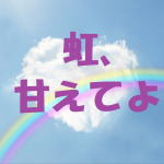 虹甘えてよ