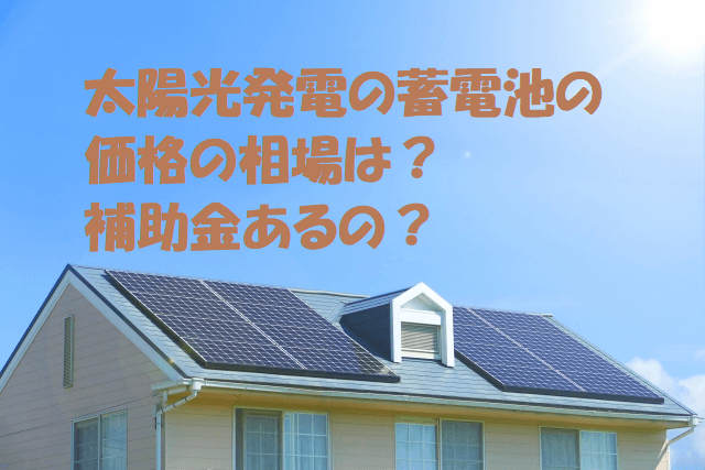 太陽光発電(ソーラーパネル)の蓄電池の価格の相場は?補助金あるの?